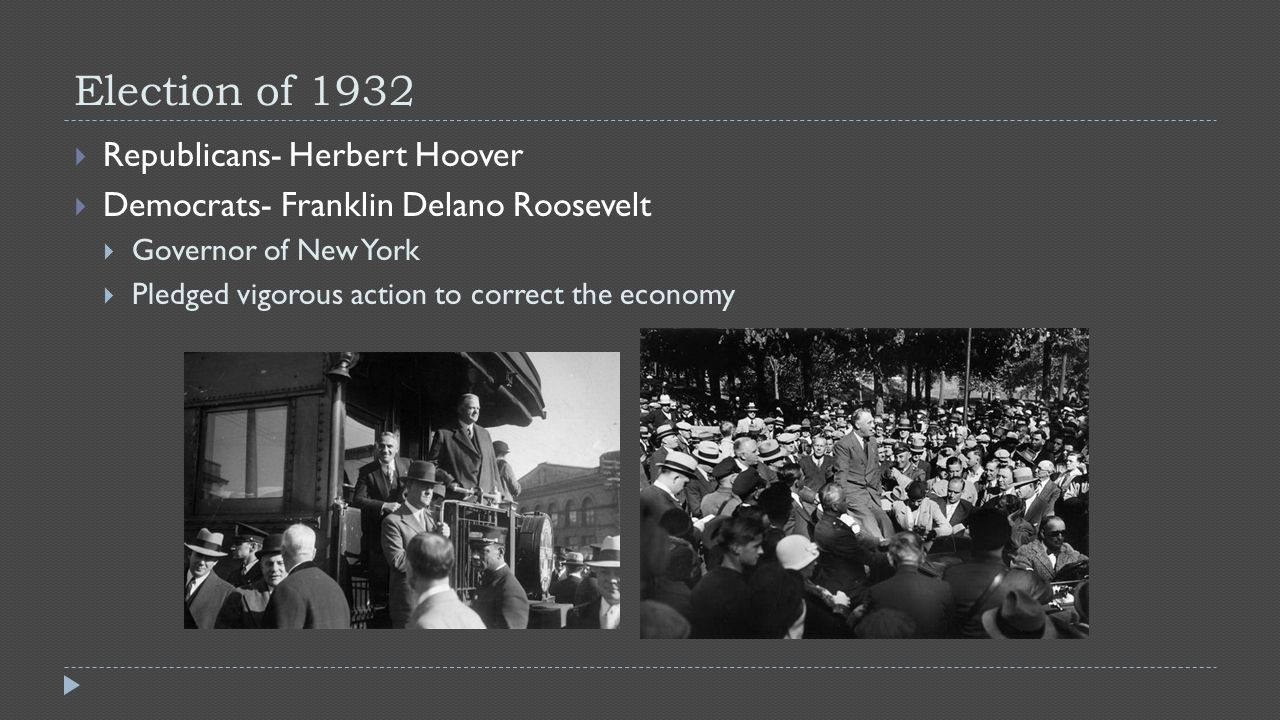 Election of 1932  Republicans- Herbert Hoover  Democrats- Franklin Delano Roosevelt  Governor of New York  Pledged vigorous action to correct the