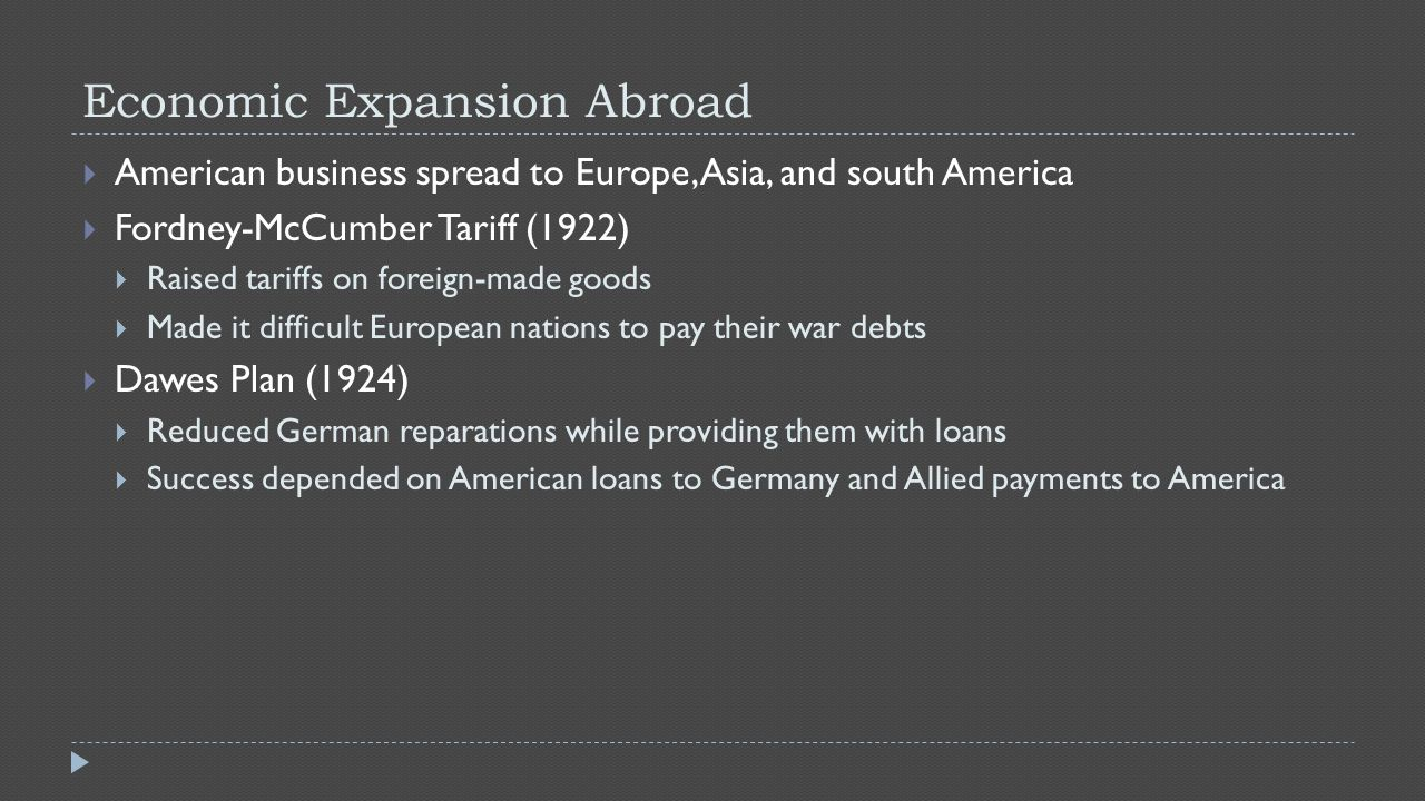Economic Expansion Abroad  American business spread to Europe, Asia, and south America  Fordney-McCumber Tariff (1922)  Raised tariffs on foreign-made goods  Made it difficult European nations to pay their war debts  Dawes Plan (1924)  Reduced German reparations while providing them with loans  Success depended on American loans to Germany and Allied payments to America