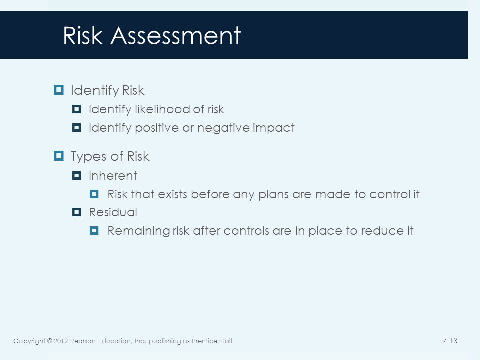 Risk Assessment  Identify Risk  Identify likelihood of risk  Identify positive or negative impact  Types of Risk  Inherent  Risk that exists bef