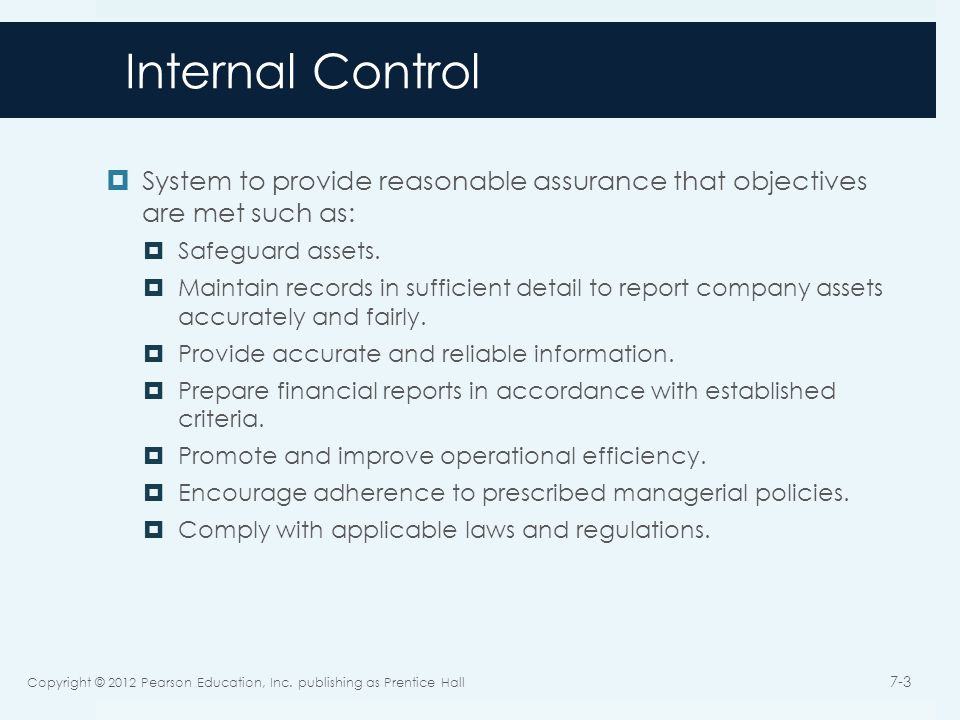 Internal Control Functions  Preventive  Deter problems  Detective  Discover problems  Corrective  Correct problems Categories  General  Overall IC system and processes  Application  Transactions are processed correctly Copyright © 2012 Pearson Education, Inc.