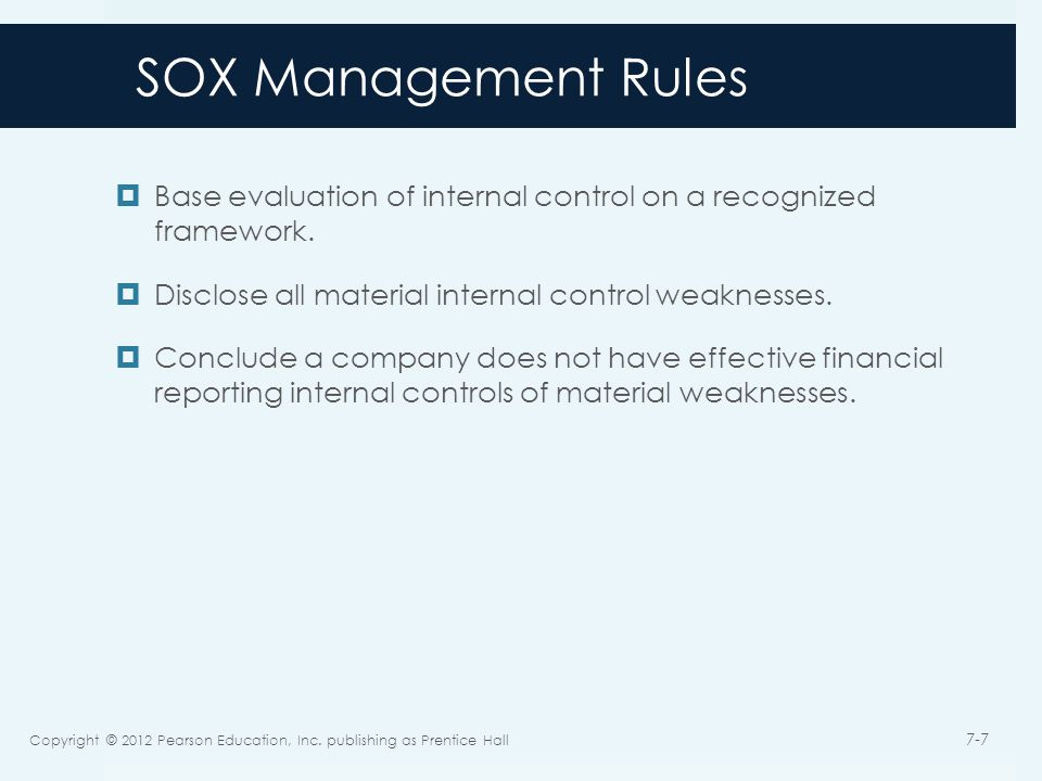 SOX Management Rules  Base evaluation of internal control on a recognized framework.  Disclose all material internal control weaknesses.  Conclude