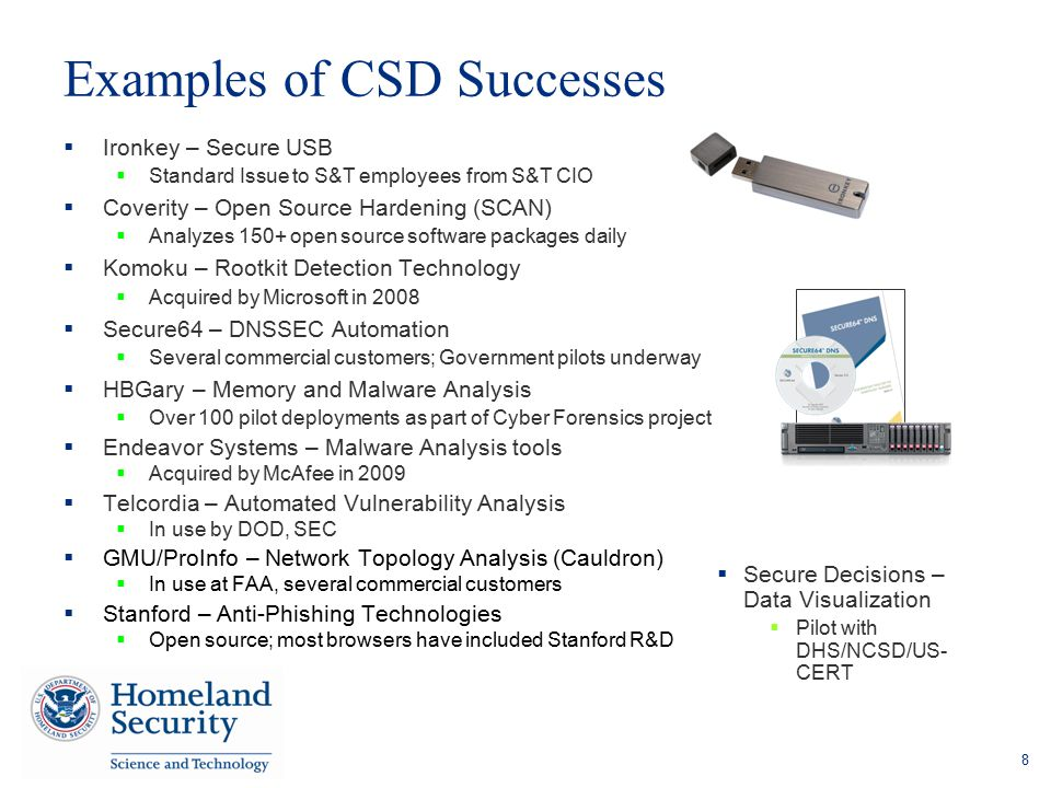 Examples of CSD Successes  Ironkey – Secure USB  Standard Issue to S&T employees from S&T CIO  Coverity – Open Source Hardening (SCAN)  Analyzes 1