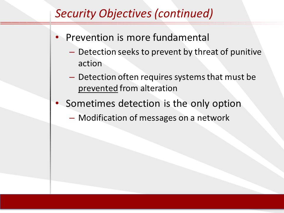 Security Objectives (continued) Prevention is more fundamental – Detection seeks to prevent by threat of punitive action – Detection often requires systems that must be prevented from alteration Sometimes detection is the only option – Modification of messages on a network