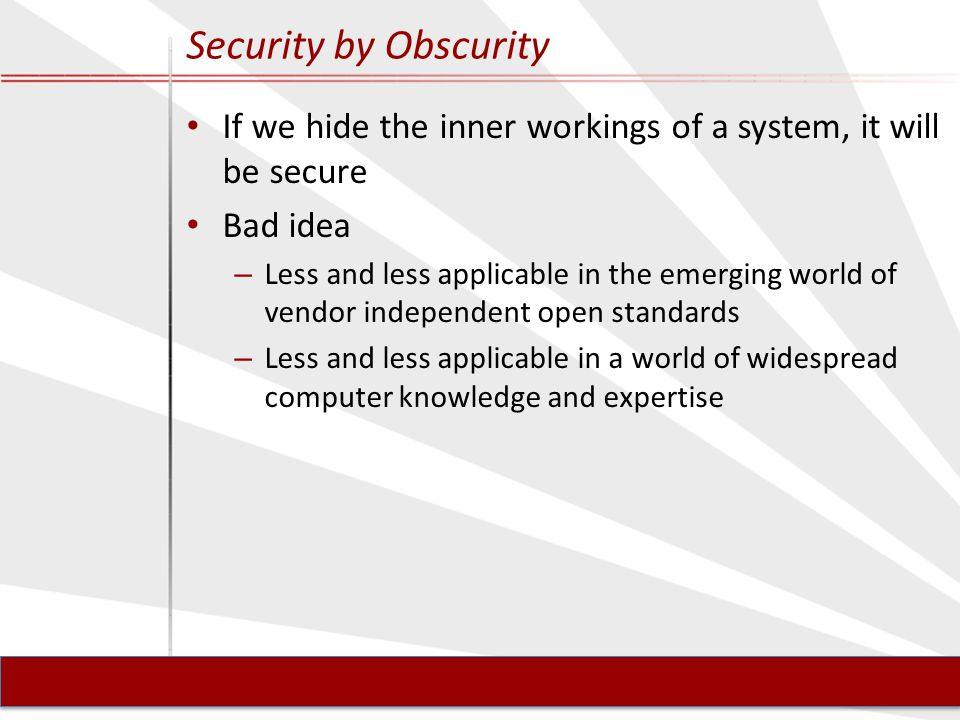 Security by Obscurity If we hide the inner workings of a system, it will be secure Bad idea – Less and less applicable in the emerging world of vendor independent open standards – Less and less applicable in a world of widespread computer knowledge and expertise