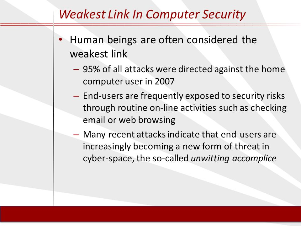 Weakest Link In Computer Security Human beings are often considered the weakest link – 95% of all attacks were directed against the home computer user in 2007 – End-users are frequently exposed to security risks through routine on-line activities such as checking email or web browsing – Many recent attacks indicate that end-users are increasingly becoming a new form of threat in cyber-space, the so-called unwitting accomplice