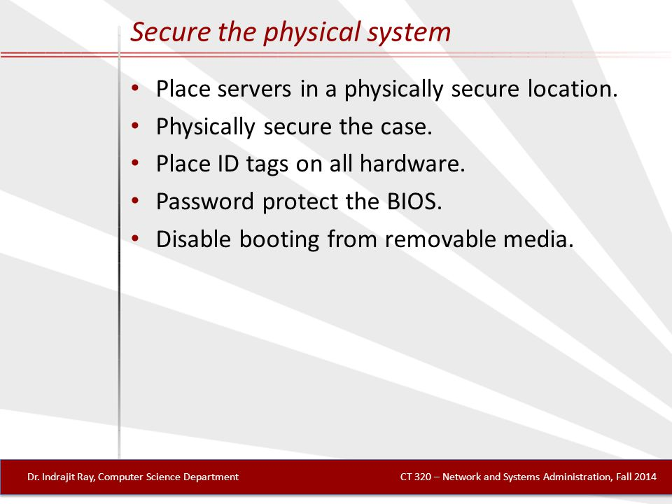 Secure the physical system Place servers in a physically secure location.