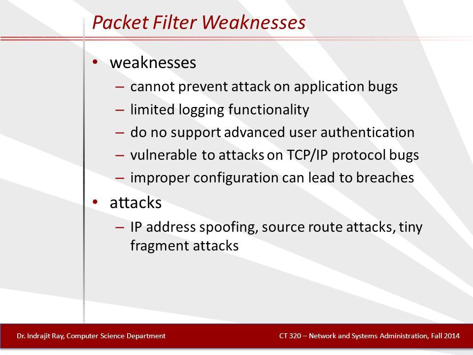 Packet Filter Weaknesses weaknesses – cannot prevent attack on application bugs – limited logging functionality – do no support advanced user authentication – vulnerable to attacks on TCP/IP protocol bugs – improper configuration can lead to breaches attacks – IP address spoofing, source route attacks, tiny fragment attacks Dr.