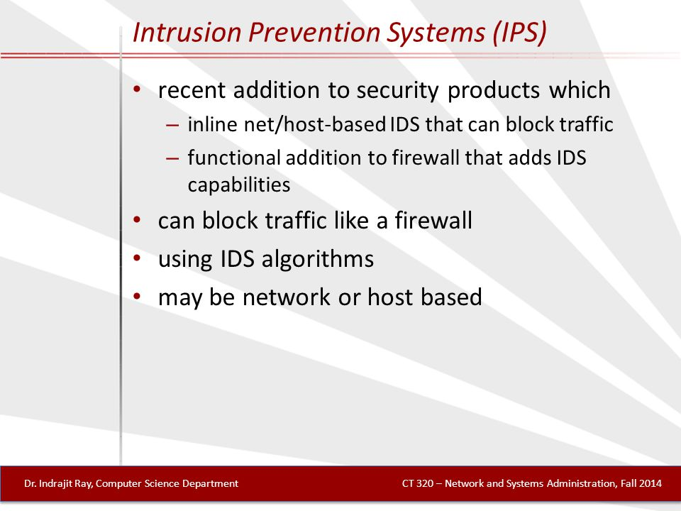 Intrusion Prevention Systems (IPS) recent addition to security products which – inline net/host-based IDS that can block traffic – functional addition to firewall that adds IDS capabilities can block traffic like a firewall using IDS algorithms may be network or host based Dr.