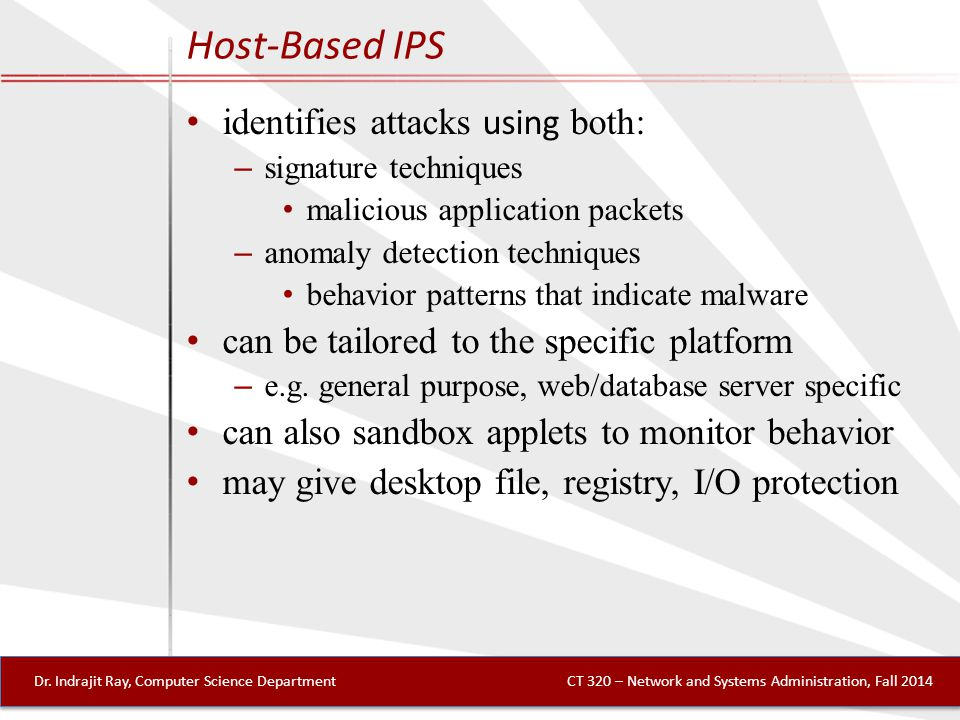 Host-Based IPS identifies attacks using both: – signature techniques malicious application packets – anomaly detection techniques behavior patterns that indicate malware can be tailored to the specific platform – e.g.