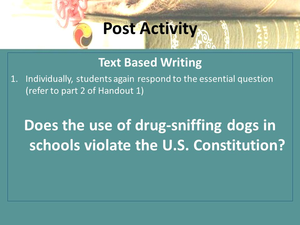 Post Activity Text Based Writing 1.Individually, students again respond to the essential question (refer to part 2 of Handout 1) Does the use of drug-sniffing dogs in schools violate the U.S.