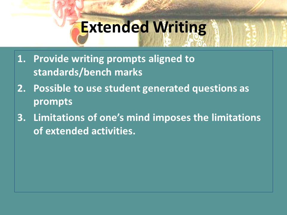 Extended Writing 1.Provide writing prompts aligned to standards/bench marks 2.Possible to use student generated questions as prompts 3.Limitations of one's mind imposes the limitations of extended activities.