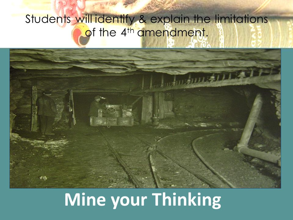 Students will identify & explain the limitations of the 4 th amendment. Mine your Thinking