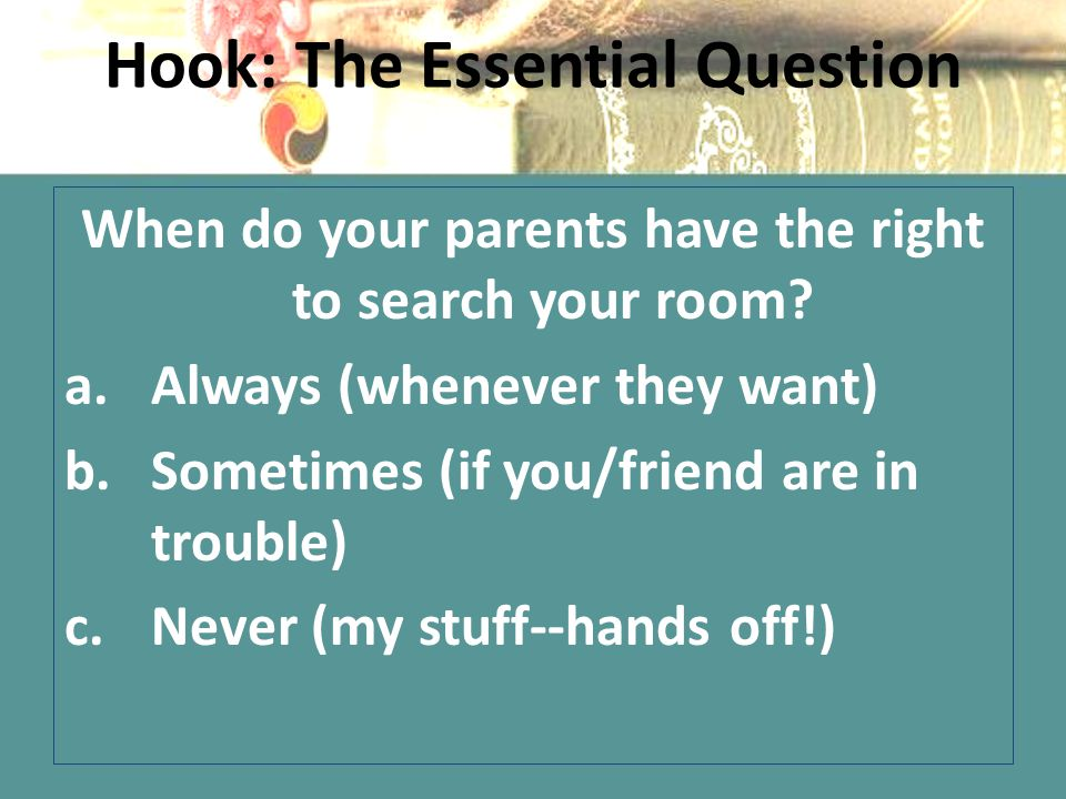 Hook: The Essential Question When do your parents have the right to search your room.