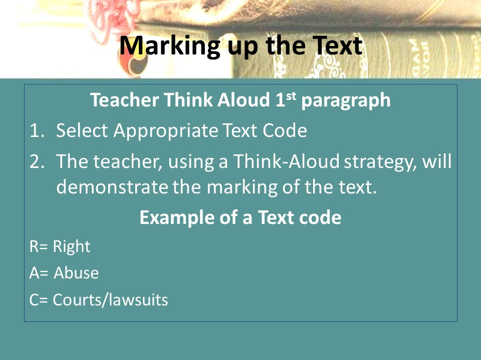 Marking up the Text Teacher Think Aloud 1 st paragraph 1.Select Appropriate Text Code 2.The teacher, using a Think-Aloud strategy, will demonstrate the marking of the text.