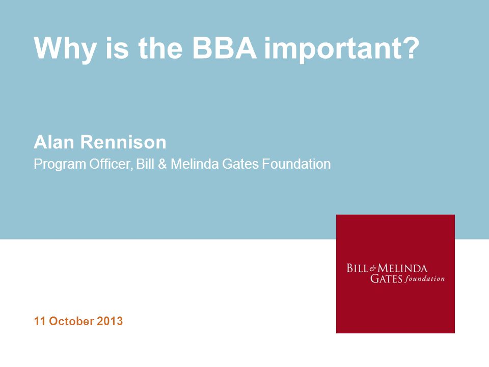 Why is the BBA important? 11 October 2013 Alan Rennison Program Officer, Bill & Melinda Gates Foundation
