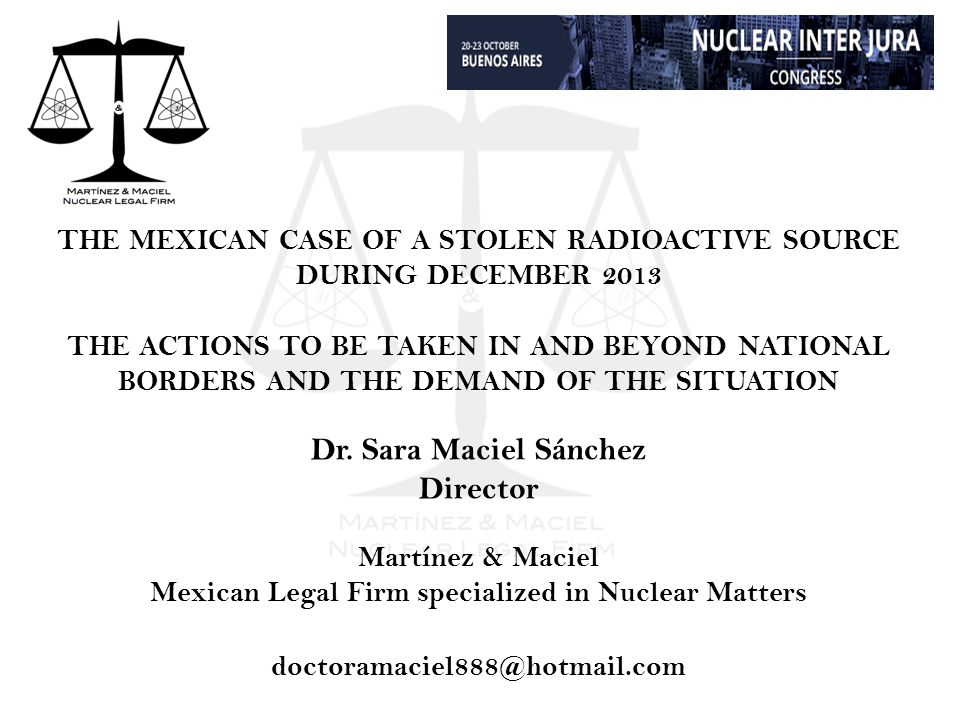 THE MEXICAN CASE OF A STOLEN RADIOACTIVE SOURCE DURING DECEMBER 2013 THE ACTIONS TO BE TAKEN IN AND BEYOND NATIONAL BORDERS AND THE DEMAND OF THE SITUATION Dr.
