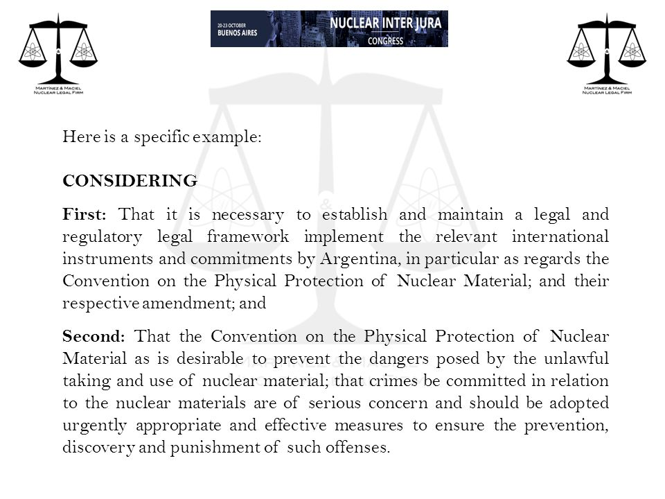Here is a specific example: CONSIDERING First: That it is necessary to establish and maintain a legal and regulatory legal framework implement the relevant international instruments and commitments by Argentina, in particular as regards the Convention on the Physical Protection of Nuclear Material; and their respective amendment; and Second: That the Convention on the Physical Protection of Nuclear Material as is desirable to prevent the dangers posed by the unlawful taking and use of nuclear material; that crimes be committed in relation to the nuclear materials are of serious concern and should be adopted urgently appropriate and effective measures to ensure the prevention, discovery and punishment of such offenses.