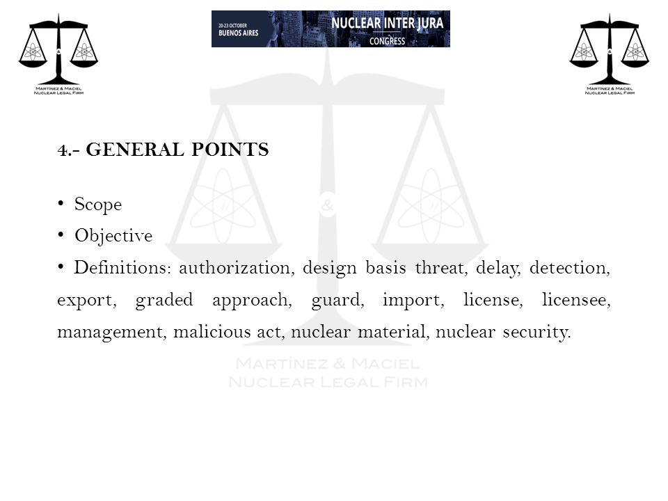 4.- GENERAL POINTS Scope Objective Definitions: authorization, design basis threat, delay, detection, export, graded approach, guard, import, license, licensee, management, malicious act, nuclear material, nuclear security.