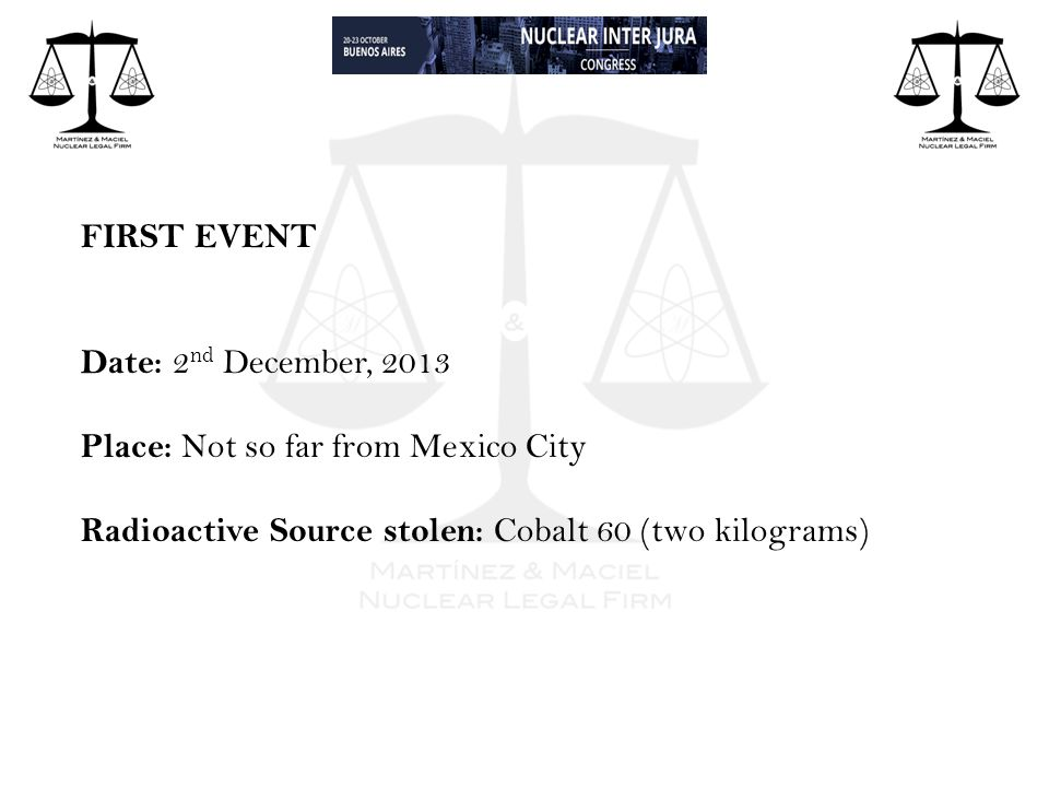 FIRST EVENT Date: 2 nd December, 2013 Place: Not so far from Mexico City Radioactive Source stolen: Cobalt 60 (two kilograms)