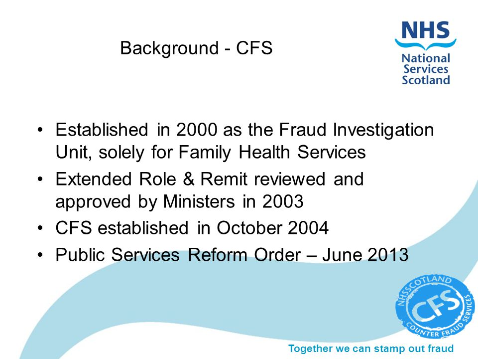 Together we can stamp out fraud Background - CFS Established in 2000 as the Fraud Investigation Unit, solely for Family Health Services Extended Role & Remit reviewed and approved by Ministers in 2003 CFS established in October 2004 Public Services Reform Order – June 2013