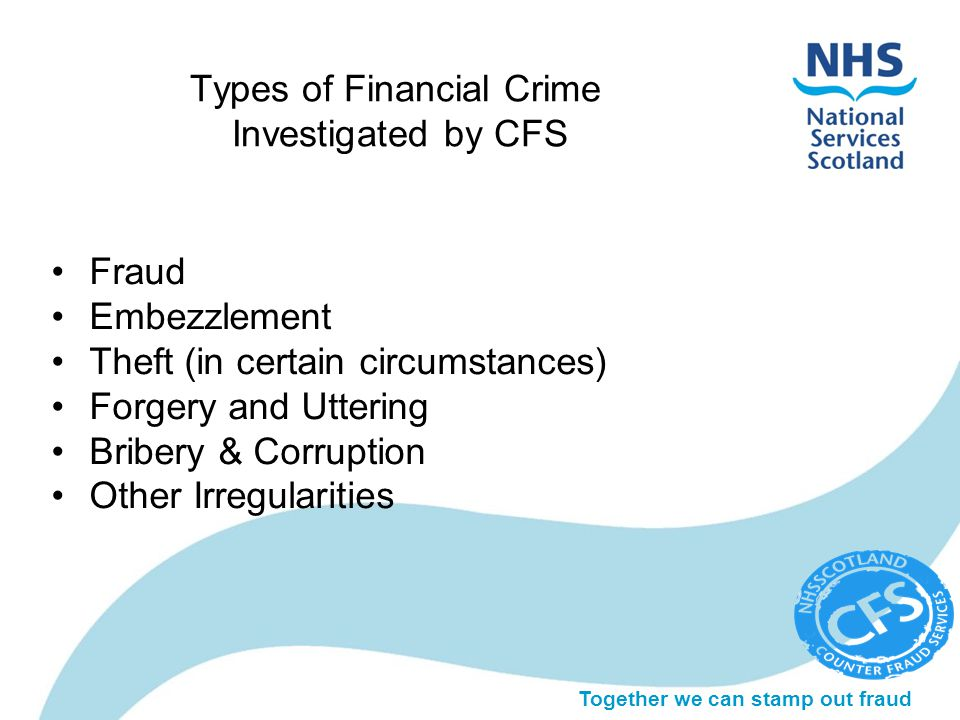 Together we can stamp out fraud Types of Financial Crime Investigated by CFS Fraud Embezzlement Theft (in certain circumstances) Forgery and Uttering Bribery & Corruption Other Irregularities