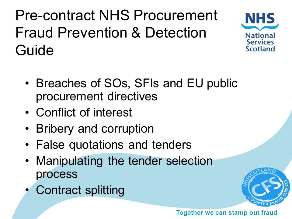 Together we can stamp out fraud Pre-contract NHS Procurement Fraud Prevention & Detection Guide Breaches of SOs, SFIs and EU public procurement directives Conflict of interest Bribery and corruption False quotations and tenders Manipulating the tender selection process Contract splitting
