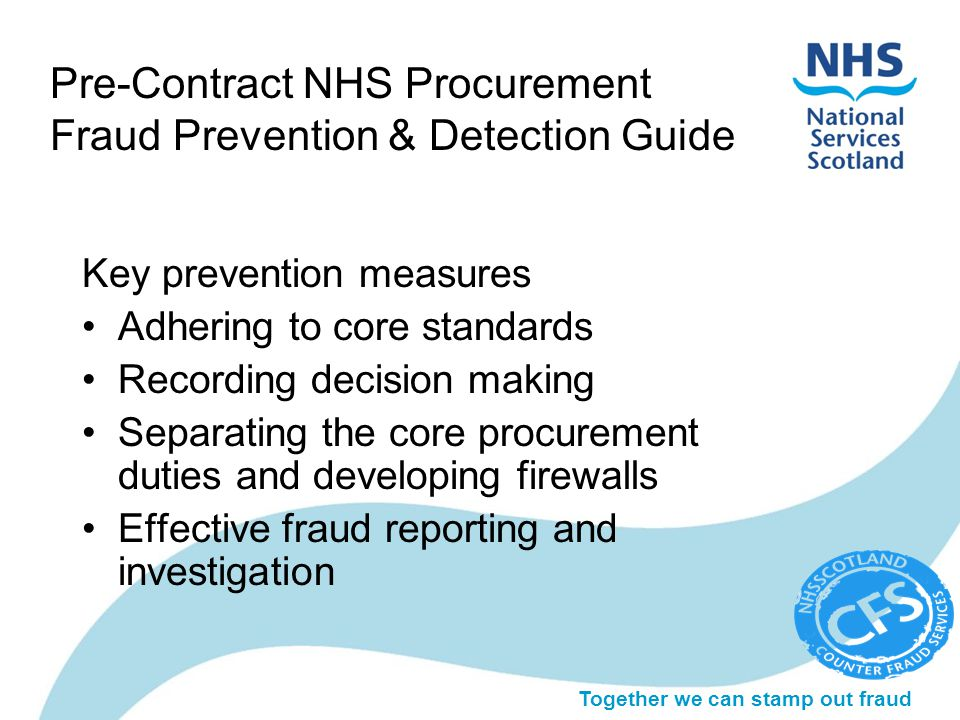 Together we can stamp out fraud Pre-Contract NHS Procurement Fraud Prevention & Detection Guide Key prevention measures Adhering to core standards Recording decision making Separating the core procurement duties and developing firewalls Effective fraud reporting and investigation