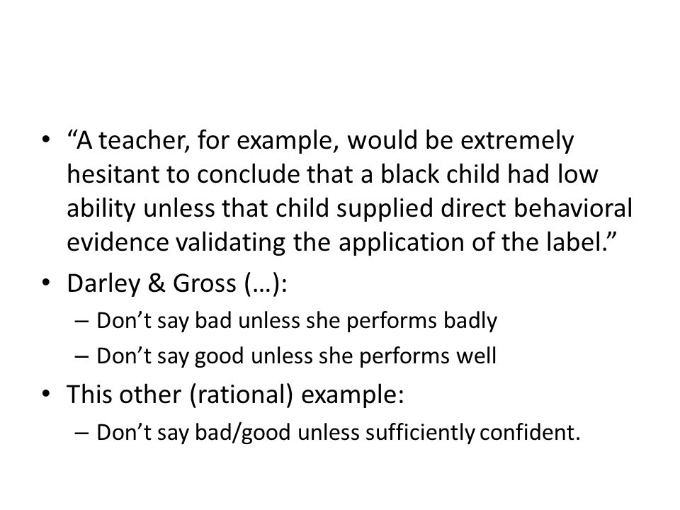 A teacher, for example, would be extremely hesitant to conclude that a black child had low ability unless that child supplied direct behavioral evidence validating the application of the label. Darley & Gross (…): – Don't say bad unless she performs badly – Don't say good unless she performs well This other (rational) example: – Don't say bad/good unless sufficiently confident.