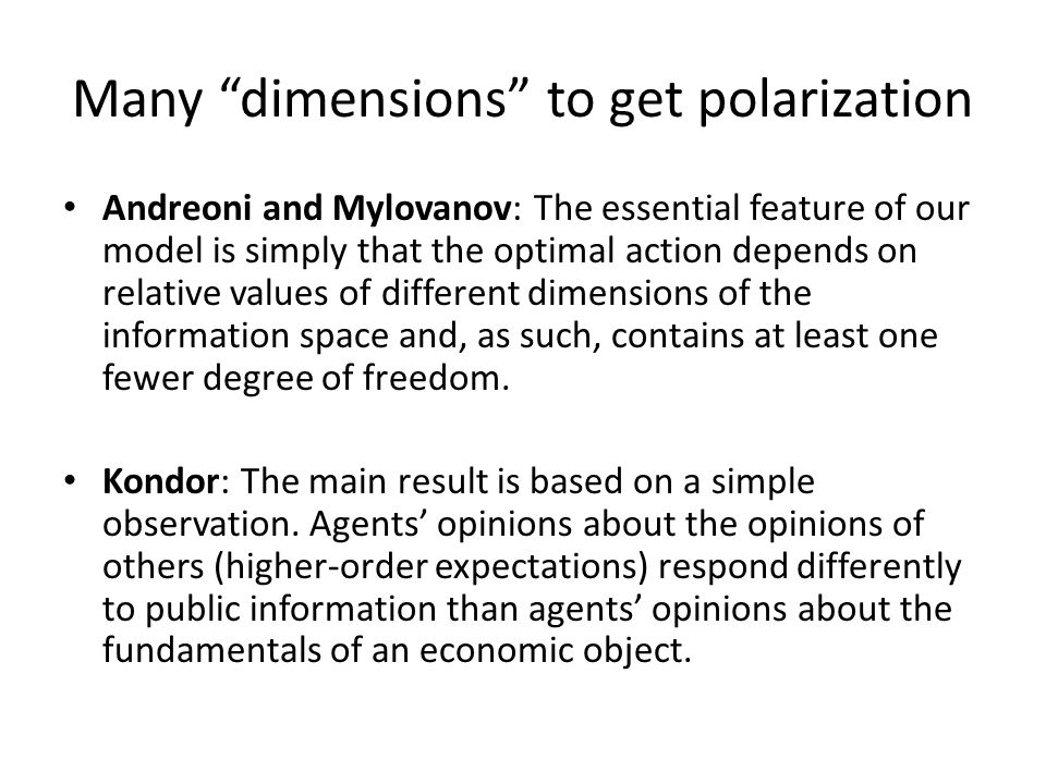Many dimensions to get polarization Andreoni and Mylovanov: The essential feature of our model is simply that the optimal action depends on relative values of different dimensions of the information space and, as such, contains at least one fewer degree of freedom.