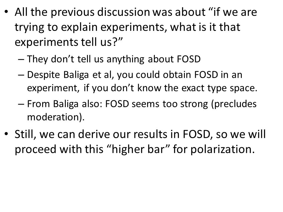 All the previous discussion was about if we are trying to explain experiments, what is it that experiments tell us? – They don't tell us anything about FOSD – Despite Baliga et al, you could obtain FOSD in an experiment, if you don't know the exact type space.