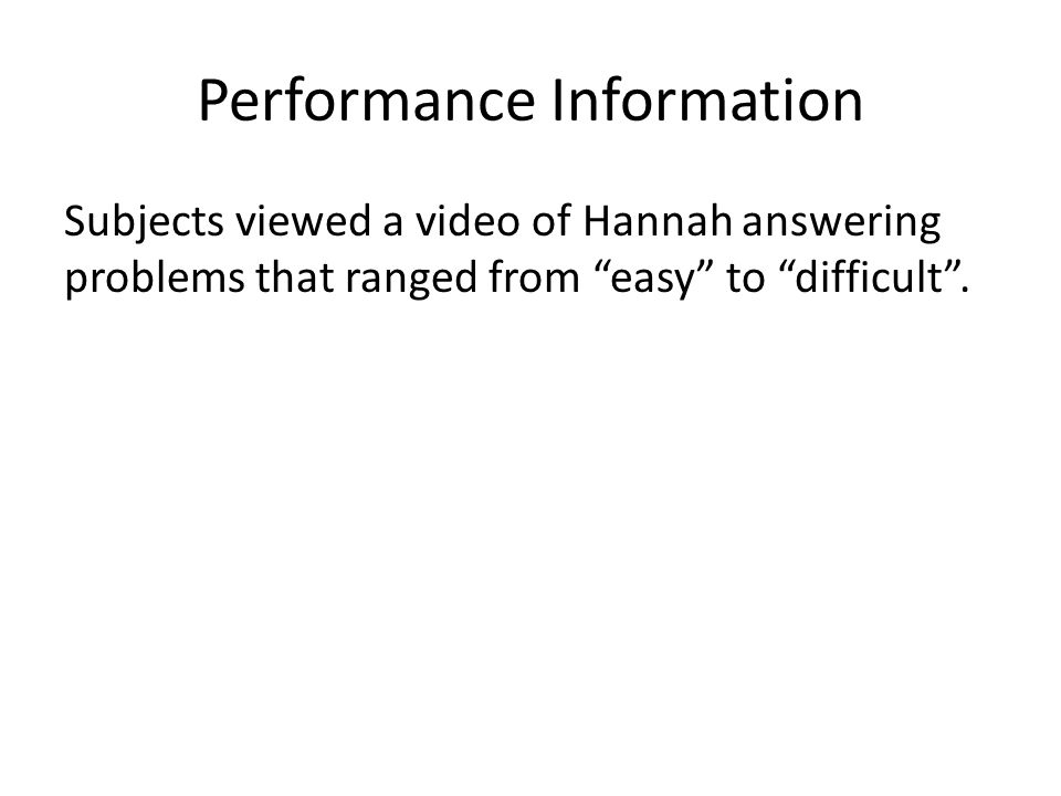 Performance Information Subjects viewed a video of Hannah answering problems that ranged from easy to difficult .