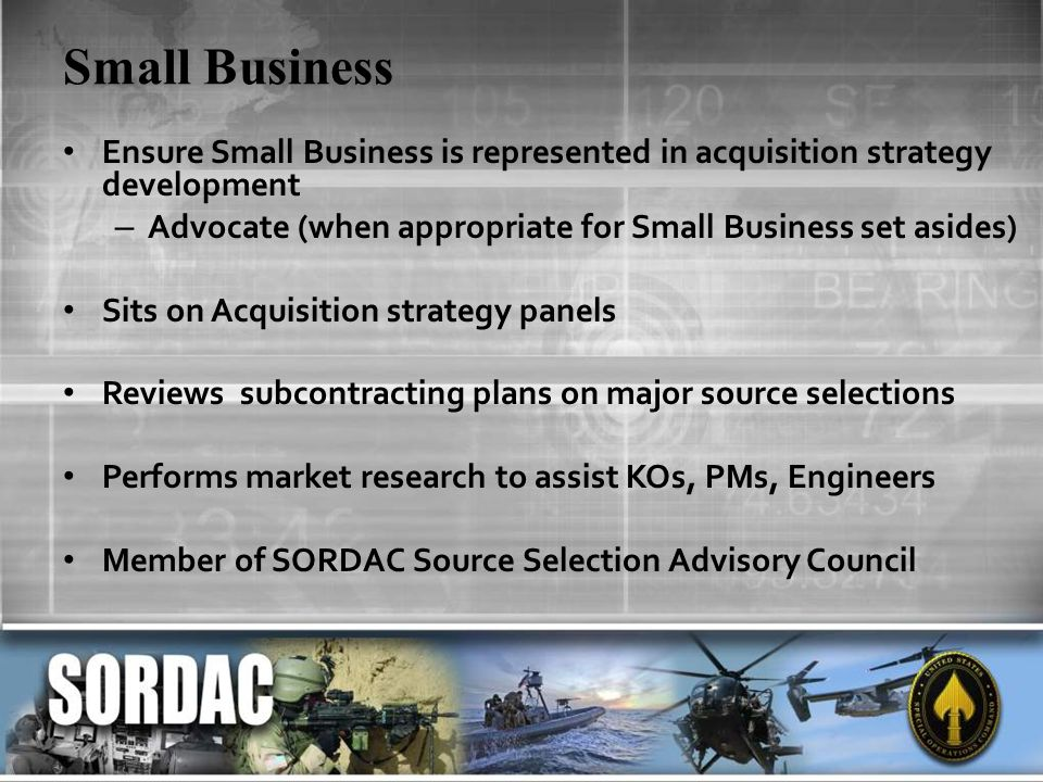 Small Business Ensure Small Business is represented in acquisition strategy development – Advocate (when appropriate for Small Business set asides) Sits on Acquisition strategy panels Reviews subcontracting plans on major source selections Performs market research to assist KOs, PMs, Engineers Member of SORDAC Source Selection Advisory Council