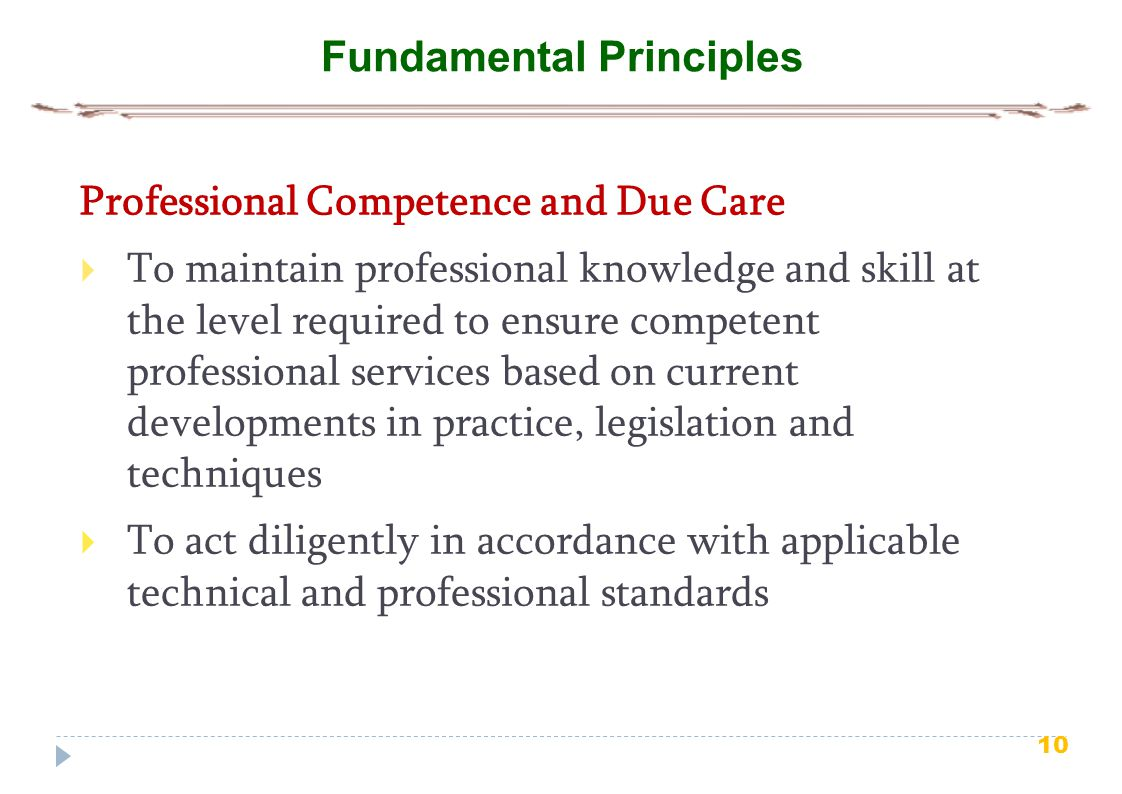 10 Fundamental Principles Professional Competence and Due Care  To maintain professional knowledge and skill at the level required to ensure competen