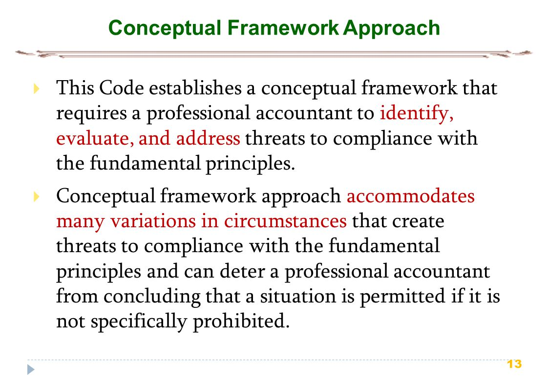 13 Conceptual Framework Approach  This Code establishes a conceptual framework that requires a professional accountant to identify, evaluate, and add