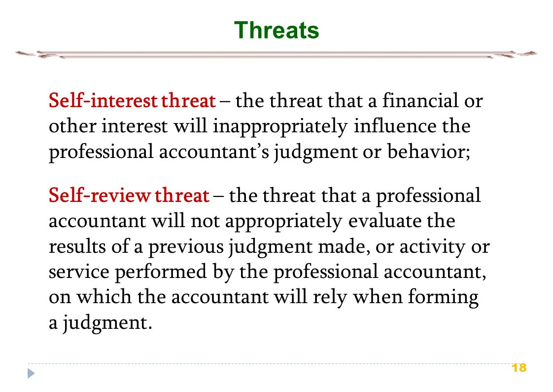 18 Threats Self-interest threat – the threat that a financial or other interest will inappropriately influence the professional accountant's judgment