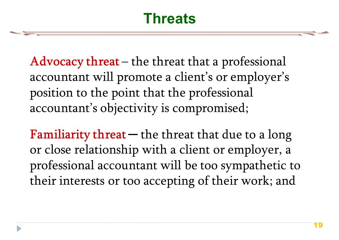 19 Threats Advocacy threat – the threat that a professional accountant will promote a client's or employer's position to the point that the profession