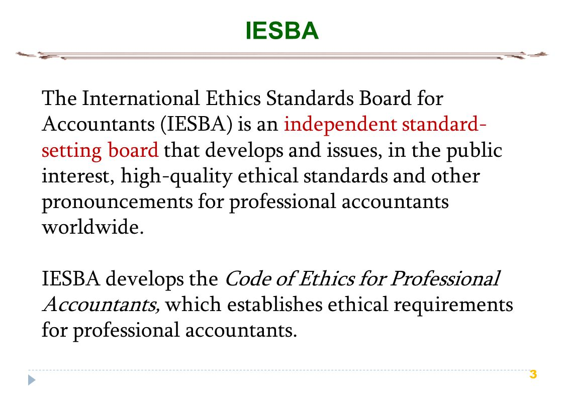 4 IESBA Board The IESBA consists of 18 board members from around the world, of whom no more than 9 are practitioners and no fewer than 3 are public members (individuals who are expected to reflect, and are seen to reflect, the wider public interest).