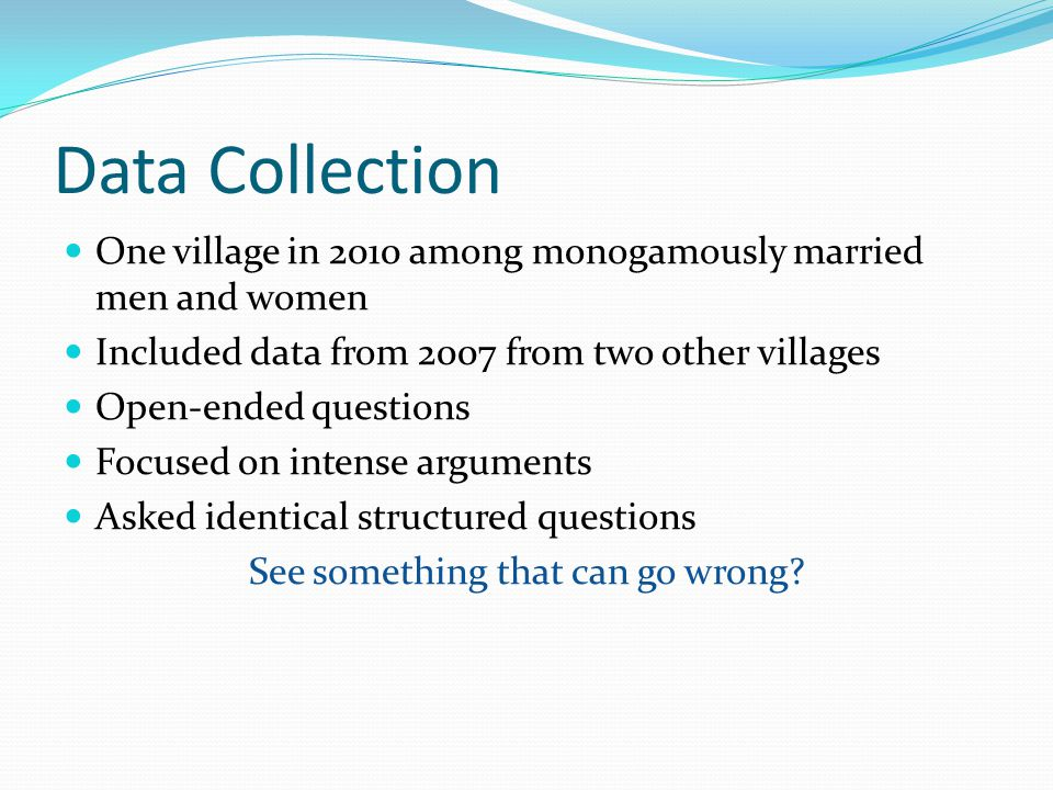 Data Collection One village in 2010 among monogamously married men and women Included data from 2007 from two other villages Open-ended questions Focused on intense arguments Asked identical structured questions See something that can go wrong