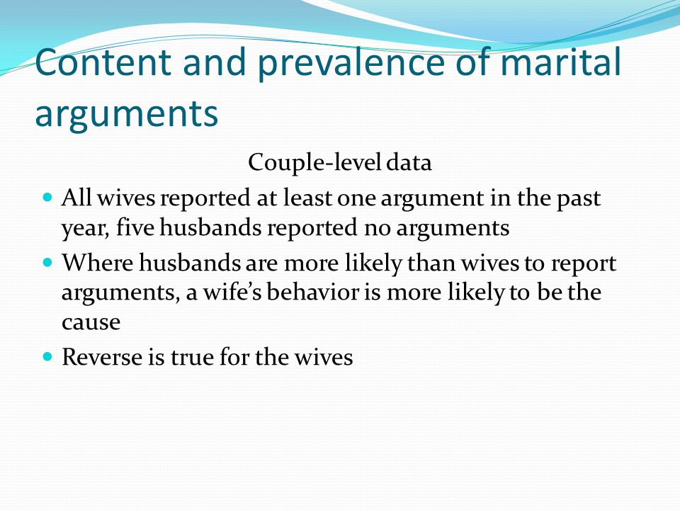Content and prevalence of marital arguments Couple-level data All wives reported at least one argument in the past year, five husbands reported no arguments Where husbands are more likely than wives to report arguments, a wife's behavior is more likely to be the cause Reverse is true for the wives