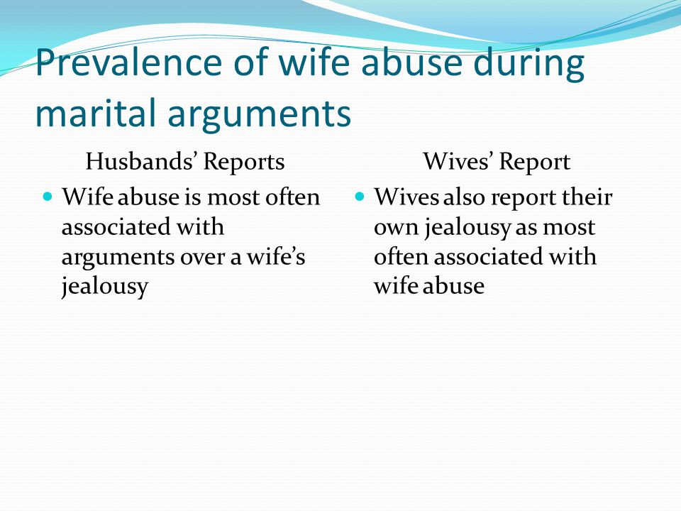Prevalence of wife abuse during marital arguments Husbands' Reports Wife abuse is most often associated with arguments over a wife's jealousy Wives' Report Wives also report their own jealousy as most often associated with wife abuse
