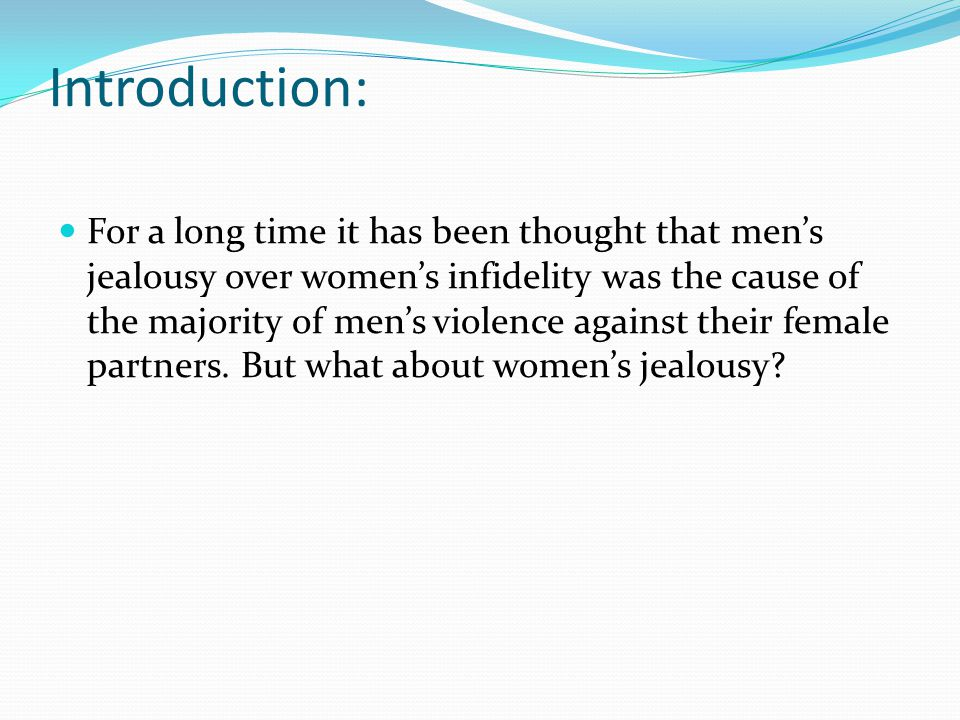 Introduction: For a long time it has been thought that men's jealousy over women's infidelity was the cause of the majority of men's violence against their female partners.