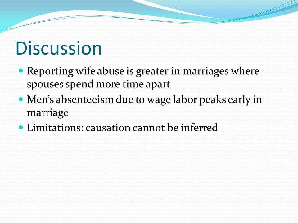 Discussion Reporting wife abuse is greater in marriages where spouses spend more time apart Men's absenteeism due to wage labor peaks early in marriage Limitations: causation cannot be inferred