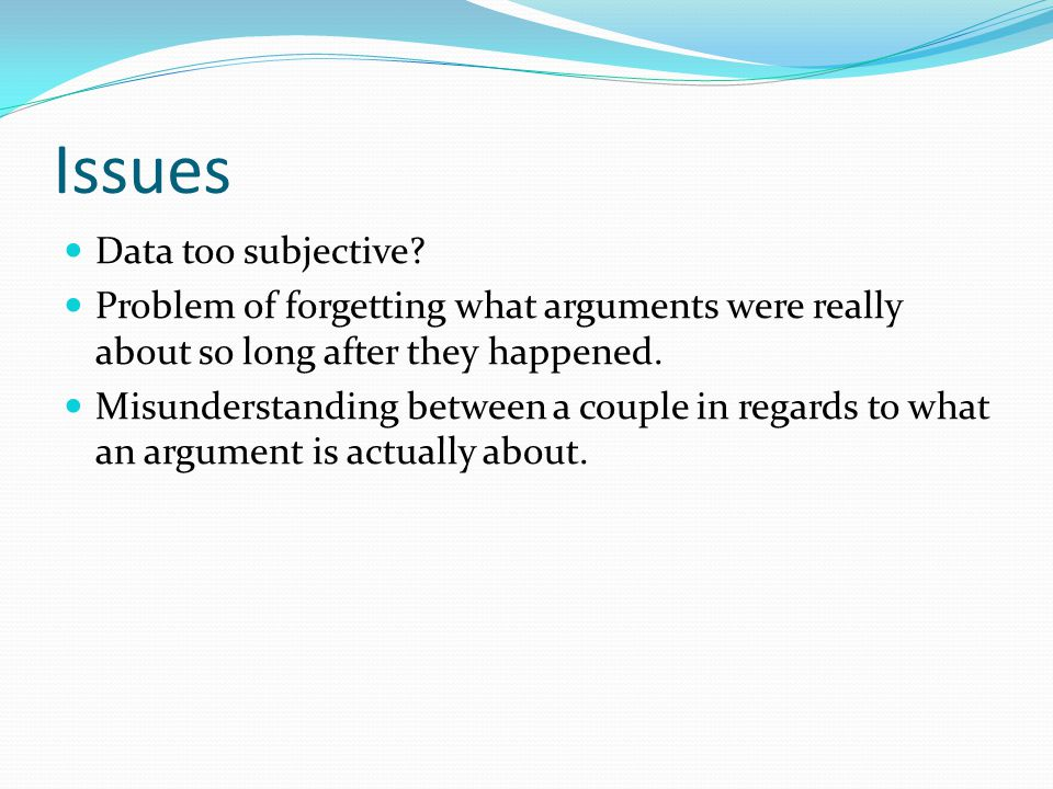 Issues Data too subjective? Problem of forgetting what arguments were really about so long after they happened. Misunderstanding between a couple in r