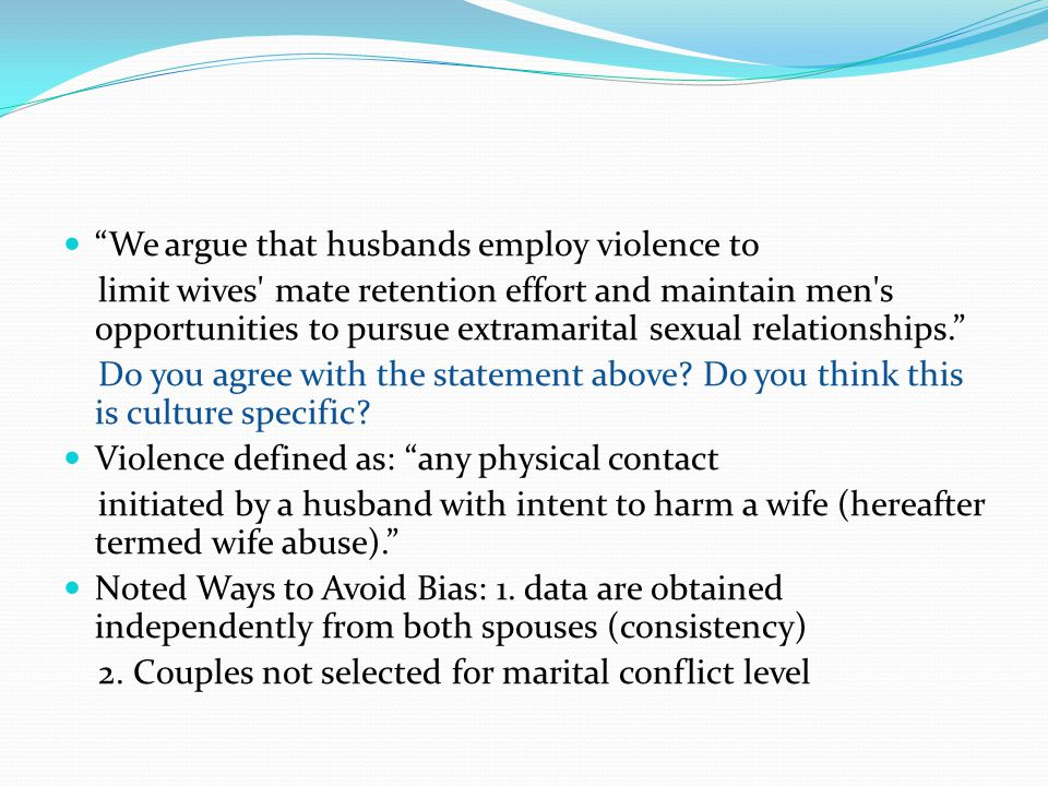 We argue that husbands employ violence to limit wives mate retention effort and maintain men s opportunities to pursue extramarital sexual relationships. Do you agree with the statement above.