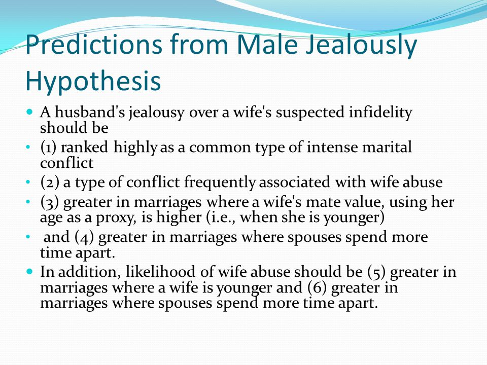Predictions from Male Jealously Hypothesis A husband s jealousy over a wife s suspected infidelity should be (1) ranked highly as a common type of intense marital conflict (2) a type of conflict frequently associated with wife abuse (3) greater in marriages where a wife s mate value, using her age as a proxy, is higher (i.e., when she is younger) and (4) greater in marriages where spouses spend more time apart.
