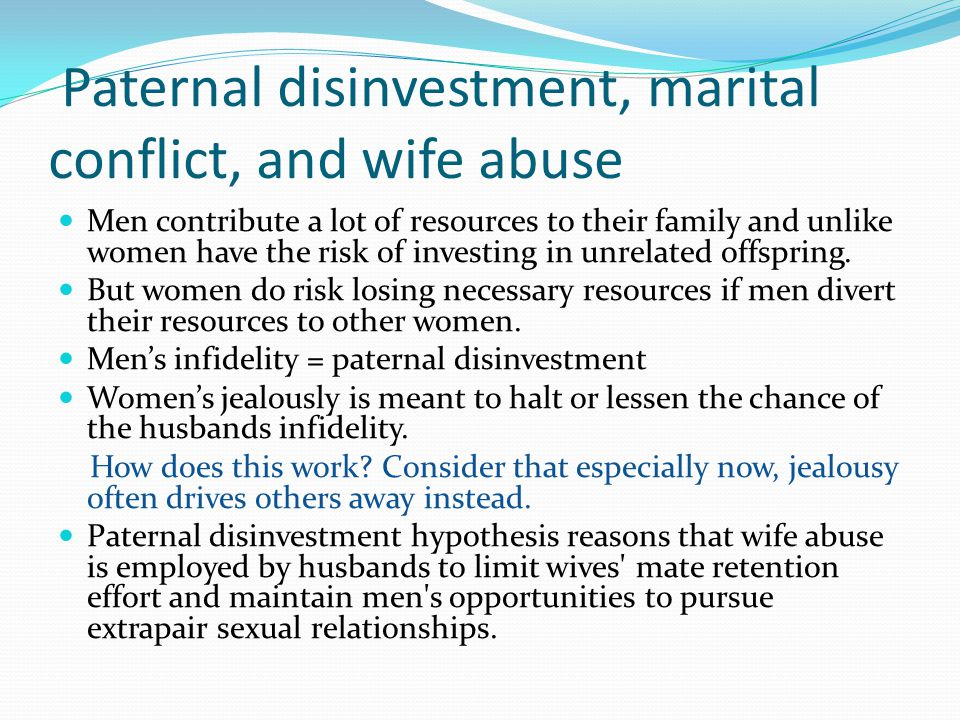 Paternal disinvestment, marital conflict, and wife abuse Men contribute a lot of resources to their family and unlike women have the risk of investing