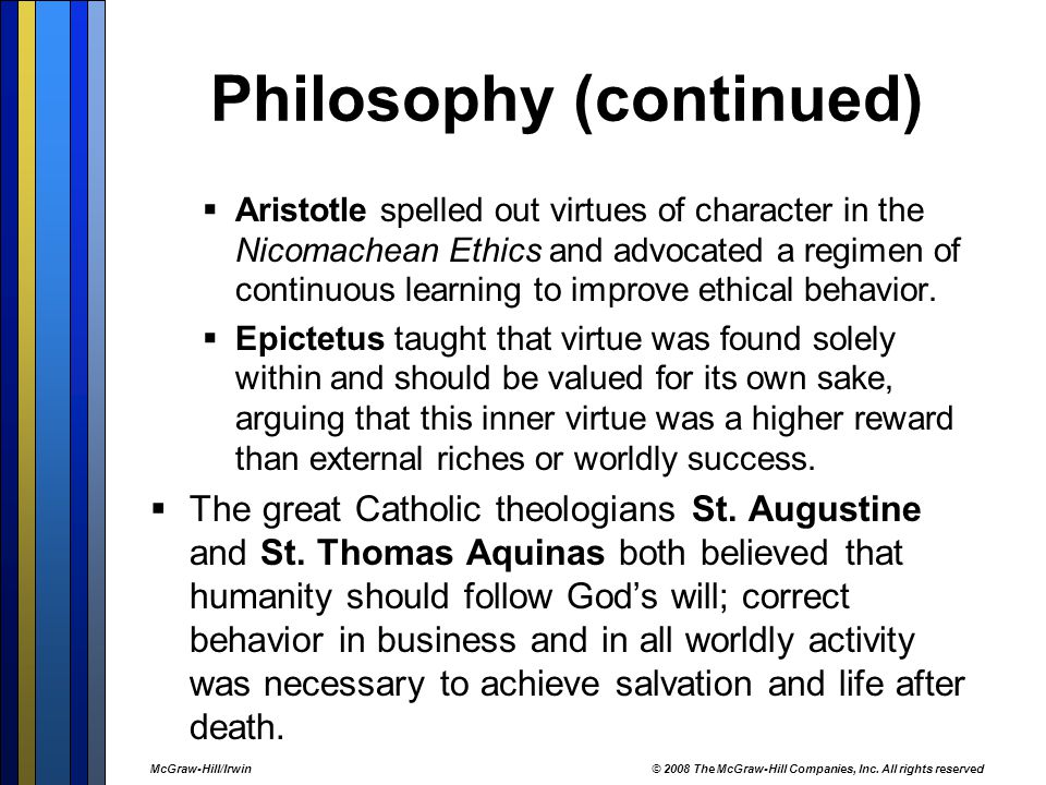Philosophy (continued)  Aristotle spelled out virtues of character in the Nicomachean Ethics and advocated a regimen of continuous learning to improve ethical behavior.