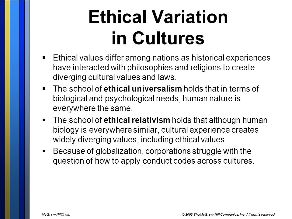 Ethical Variation in Cultures  Ethical values differ among nations as historical experiences have interacted with philosophies and religions to create diverging cultural values and laws.