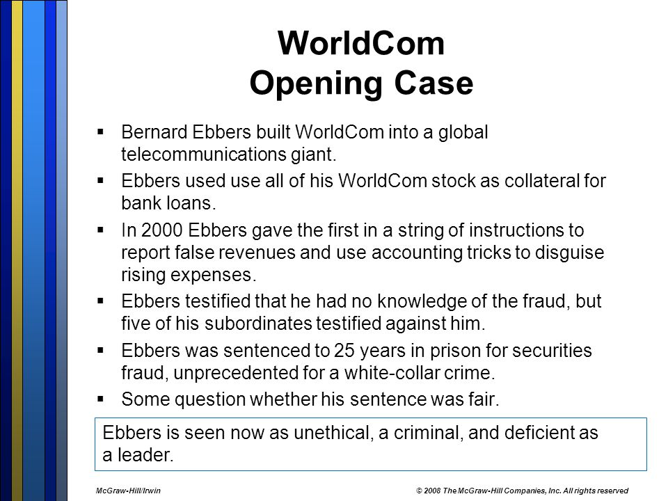 WorldCom Opening Case  Bernard Ebbers built WorldCom into a global telecommunications giant.  Ebbers used use all of his WorldCom stock as collatera