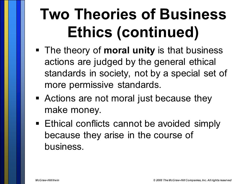 Two Theories of Business Ethics (continued)  The theory of moral unity is that business actions are judged by the general ethical standards in society, not by a special set of more permissive standards.